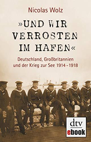 'Und wir verrosten im Hafen': Deutschland, Großbritannien und der Krieg zur See 1914 - 1918