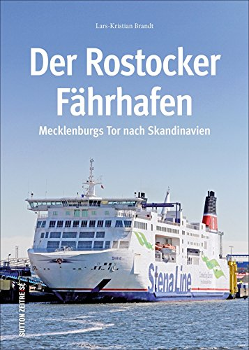 Der Rostocker Fährhafen. Die ganze Geschichte vom Hansakai bis zum Warnowterminal, mit über 160 großteils unveröffentlichten Bildern von der Arbeit im ... (Sutton - Bilder der Schifffahrt)