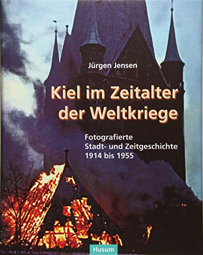 Kiel im Zeitalter der Weltkriege: Fotografierte Stadtgeschichte von 1914 bis 1955 (Sonderveröffentlichung der Gesellschaft für Kieler Stadtgeschichte)